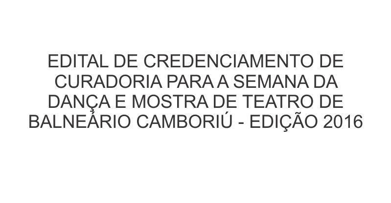 EDITAL DE CREDENCIAMENTO DE CURADORIA PARA A SEMANA DA DANÇA E MOSTRA DE TEATRO DE BALNEÁRIO CAMBORIÚ – EDIÇÃO 2016
